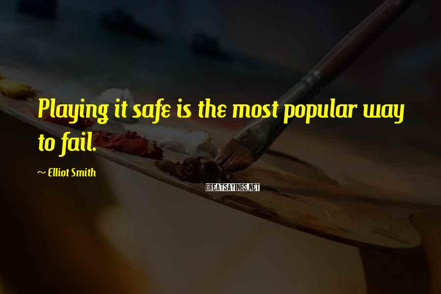 Elliot Smith Sayings: Playing it safe is the most popular way to fail.