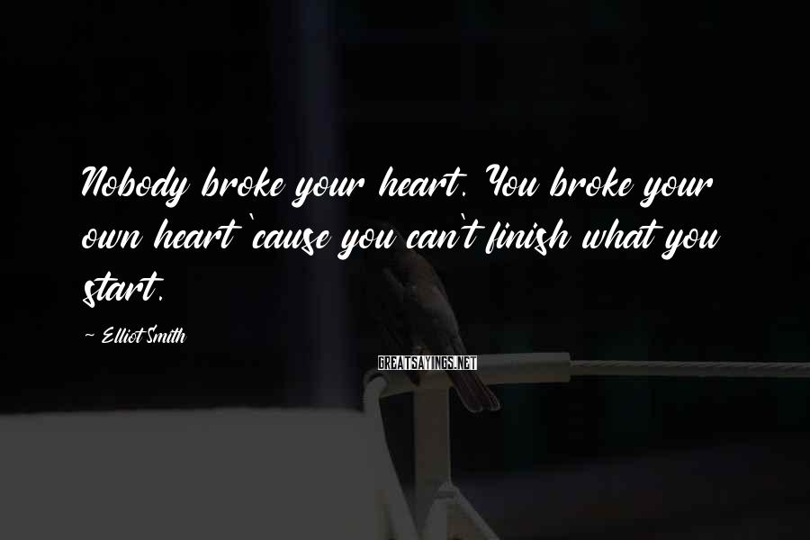 Elliot Smith Sayings: Nobody broke your heart. You broke your own heart 'cause you can't finish what you