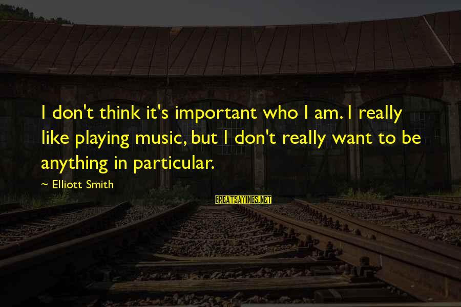 Elliott Smith Music Sayings By Elliott Smith: I don't think it's important who I am. I really like playing music, but I