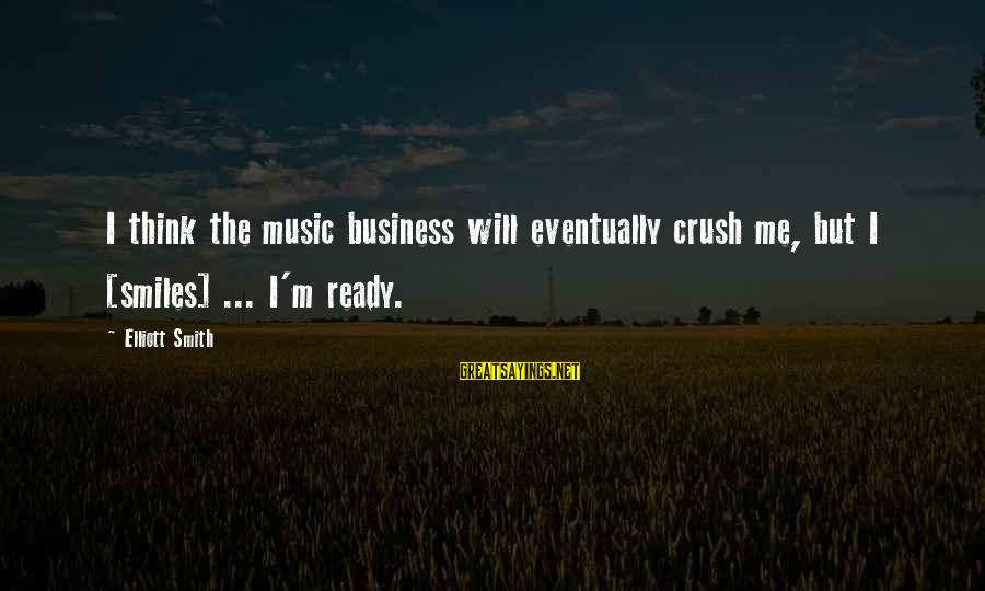 Elliott Smith Music Sayings By Elliott Smith: I think the music business will eventually crush me, but I [smiles] ... I'm ready.