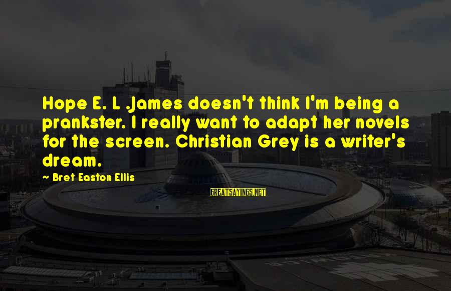 Ellis Grey Sayings By Bret Easton Ellis: Hope E. L .James doesn't think I'm being a prankster. I really want to adapt