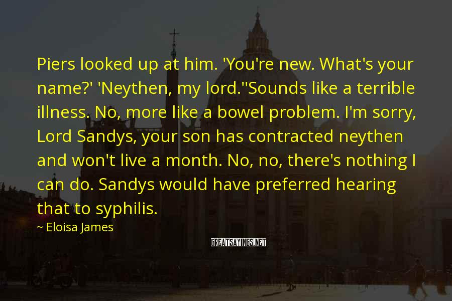 Eloisa James Sayings: Piers looked up at him. 'You're new. What's your name?' 'Neythen, my lord.''Sounds like a