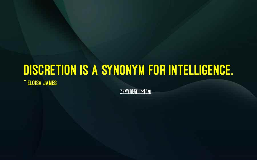 Eloisa James Sayings: Discretion is a synonym for intelligence.