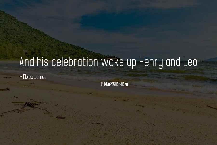 Eloisa James Sayings: And his celebration woke up Henry and Leo