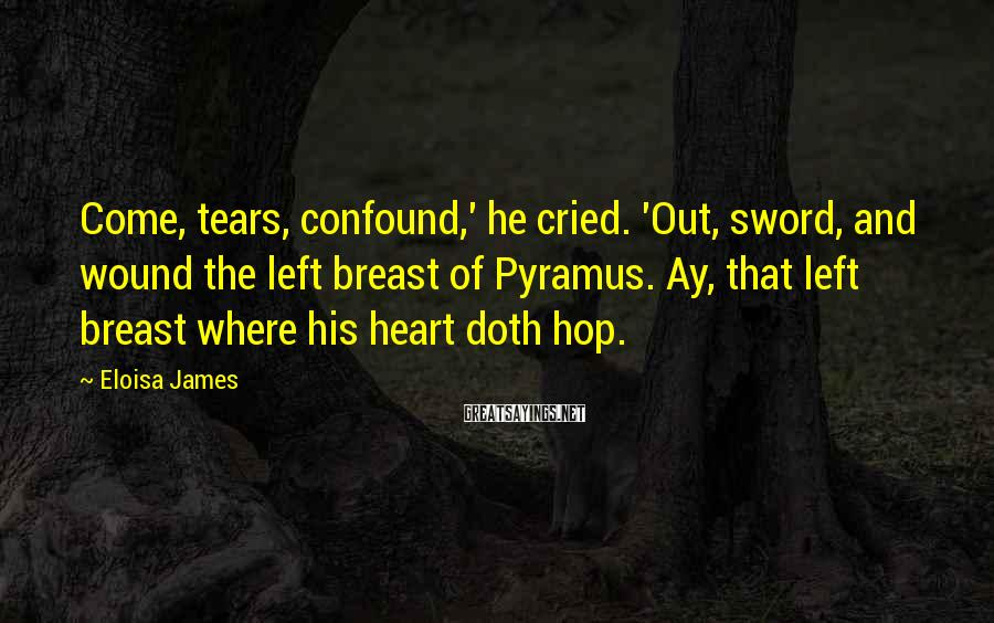 Eloisa James Sayings: Come, tears, confound,' he cried. 'Out, sword, and wound the left breast of Pyramus. Ay,