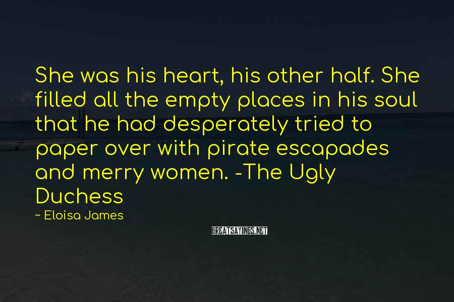 Eloisa James Sayings: She was his heart, his other half. She filled all the empty places in his