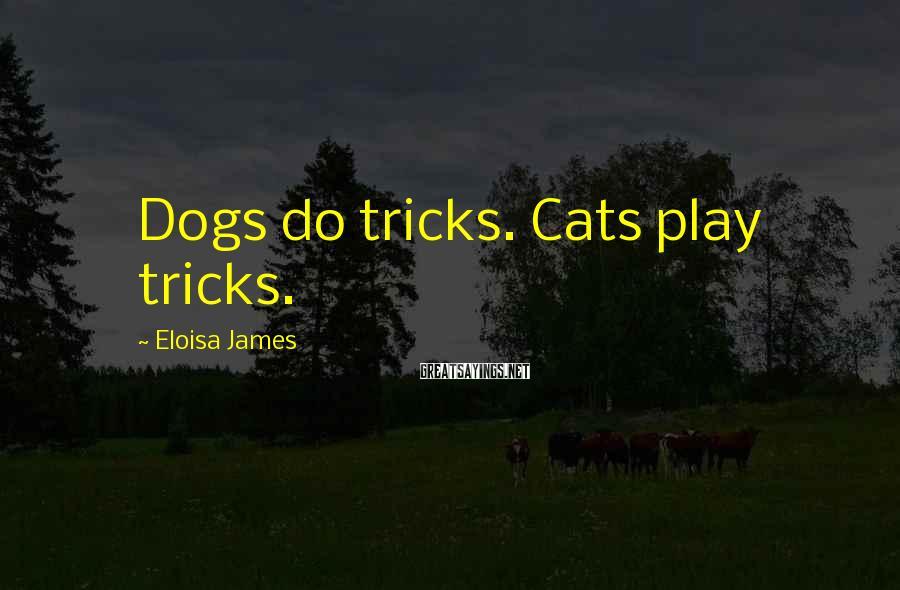 Eloisa James Sayings: Dogs do tricks. Cats play tricks.