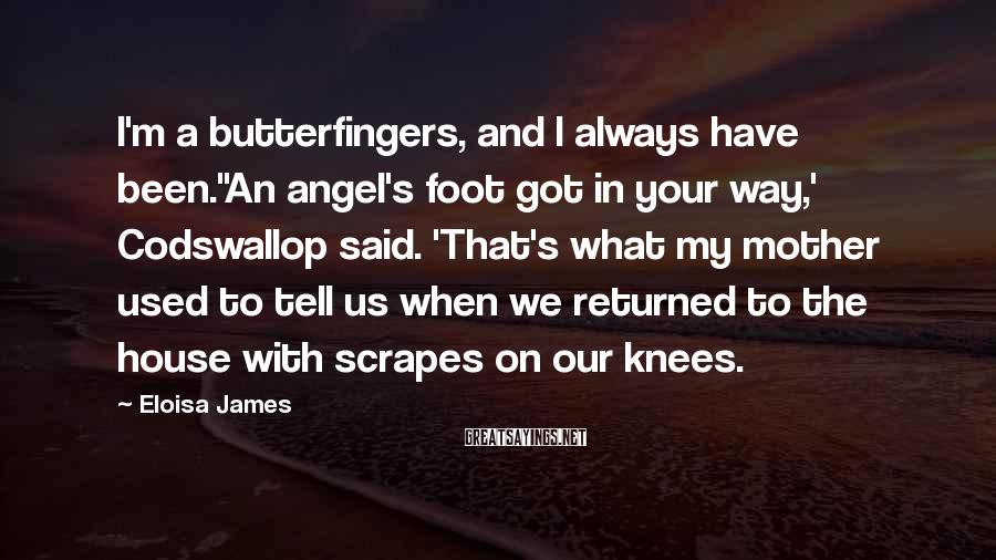 Eloisa James Sayings: I'm a butterfingers, and I always have been.''An angel's foot got in your way,' Codswallop
