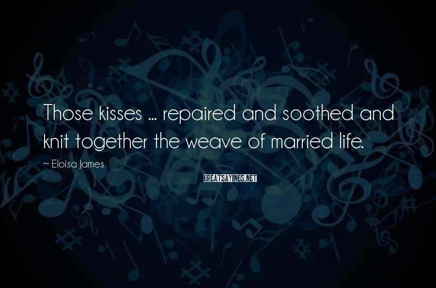 Eloisa James Sayings: Those kisses ... repaired and soothed and knit together the weave of married life.