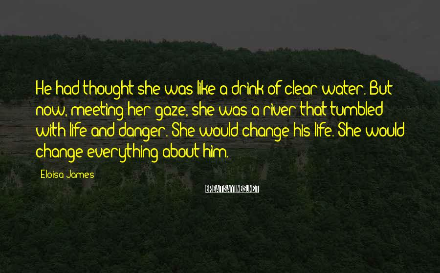 Eloisa James Sayings: He had thought she was like a drink of clear water. But now, meeting her