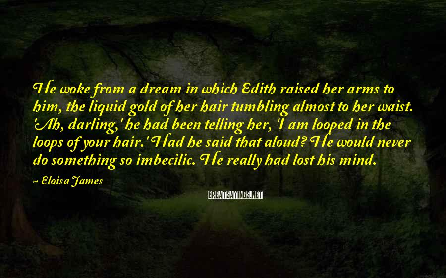 Eloisa James Sayings: He woke from a dream in which Edith raised her arms to him, the liquid