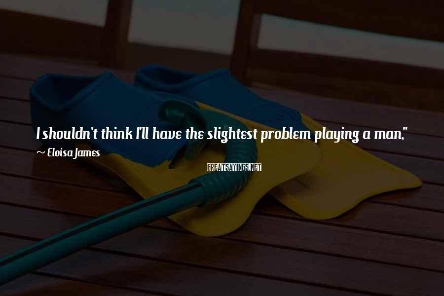 "Eloisa James Sayings: I shouldn't think I'll have the slightest problem playing a man,"" she said. ""I shall"