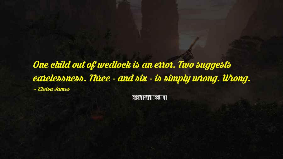 Eloisa James Sayings: One child out of wedlock is an error. Two suggests carelessness. Three - and six