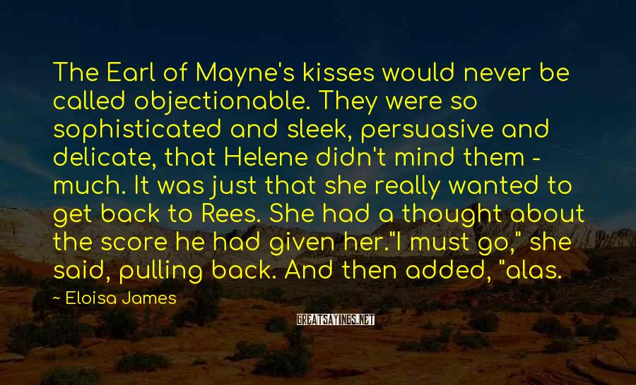 Eloisa James Sayings: The Earl of Mayne's kisses would never be called objectionable. They were so sophisticated and