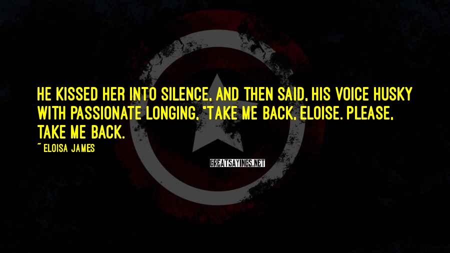 """Eloisa James Sayings: He kissed her into silence, and then said, his voice husky with passionate longing, """"Take"""
