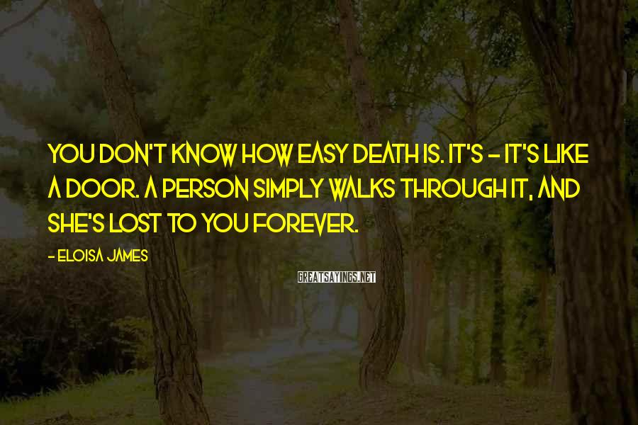 Eloisa James Sayings: You don't know how easy death is. It's - it's like a door. A person