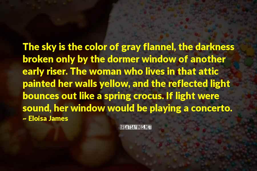 Eloisa James Sayings: The sky is the color of gray flannel, the darkness broken only by the dormer