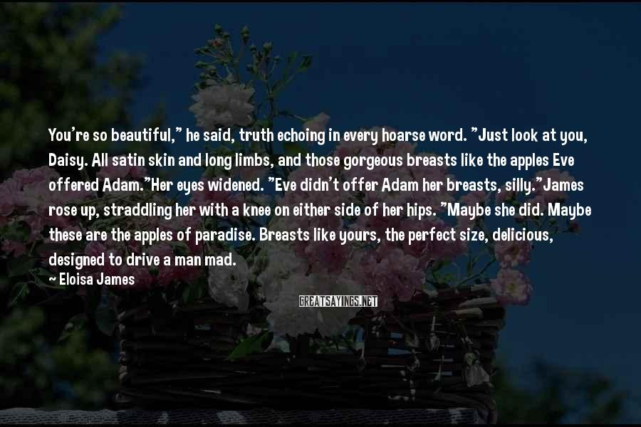 """Eloisa James Sayings: You're so beautiful,"""" he said, truth echoing in every hoarse word. """"Just look at you,"""