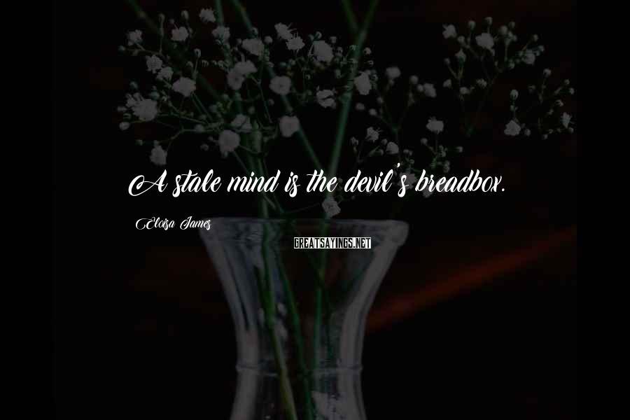 Eloisa James Sayings: A stale mind is the devil's breadbox.