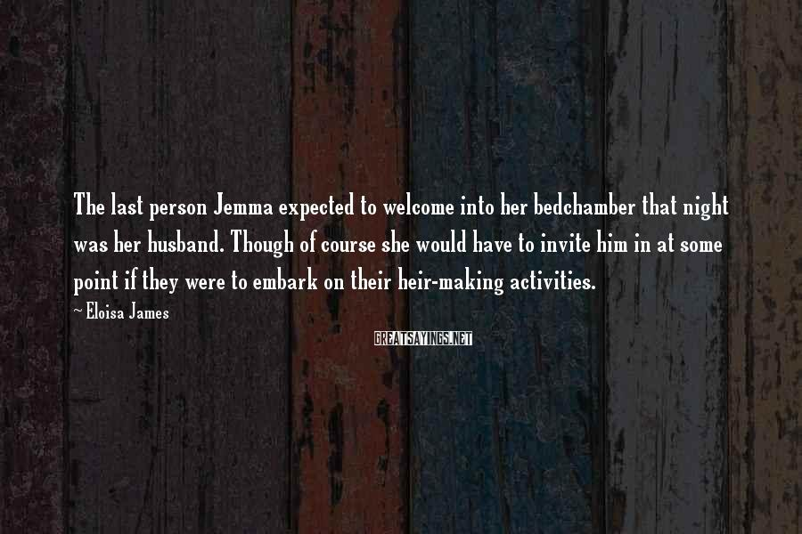 Eloisa James Sayings: The last person Jemma expected to welcome into her bedchamber that night was her husband.