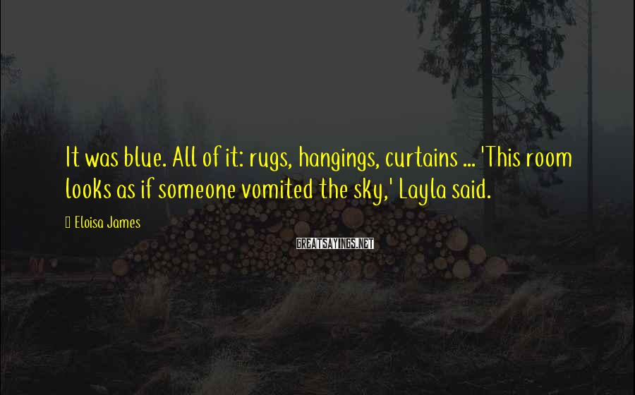 Eloisa James Sayings: It was blue. All of it: rugs, hangings, curtains ... 'This room looks as if