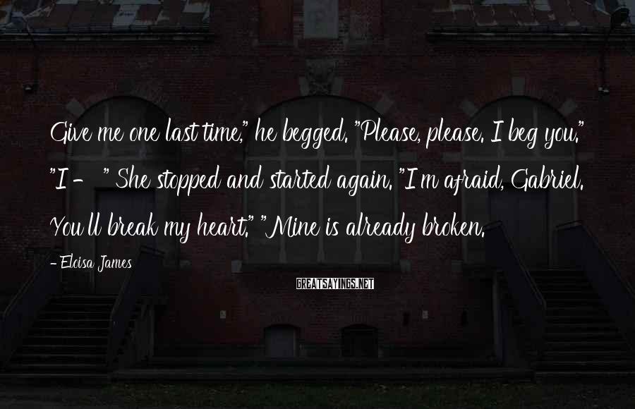 "Eloisa James Sayings: Give me one last time,"" he begged. ""Please, please. I beg you."" ""I - """