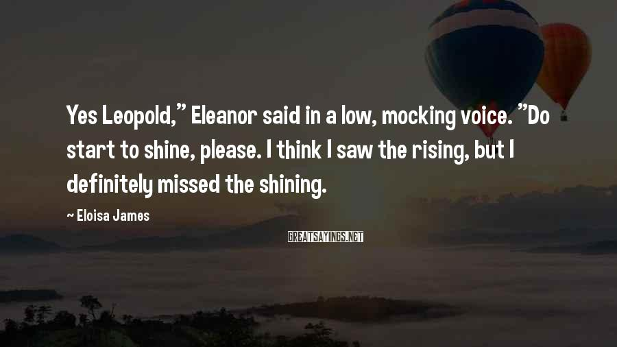 """Eloisa James Sayings: Yes Leopold,"""" Eleanor said in a low, mocking voice. """"Do start to shine, please. I"""
