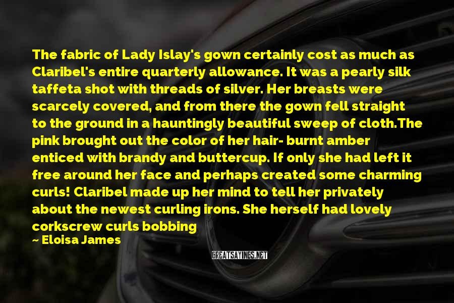 Eloisa James Sayings: The fabric of Lady Islay's gown certainly cost as much as Claribel's entire quarterly allowance.