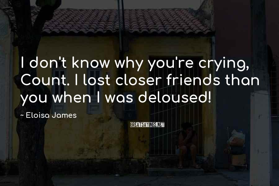 Eloisa James Sayings: I don't know why you're crying, Count. I lost closer friends than you when I