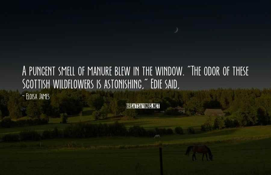 """Eloisa James Sayings: A pungent smell of manure blew in the window. """"The odor of these Scottish wildflowers"""