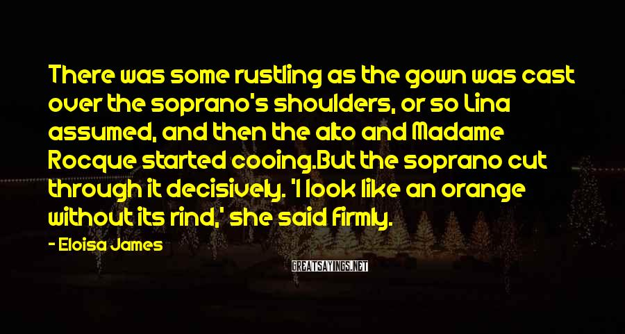 Eloisa James Sayings: There was some rustling as the gown was cast over the soprano's shoulders, or so