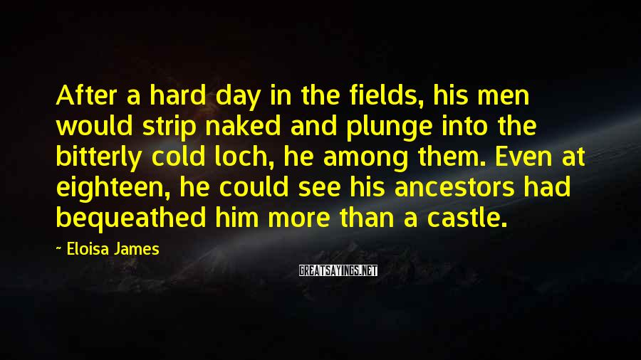 Eloisa James Sayings: After a hard day in the fields, his men would strip naked and plunge into