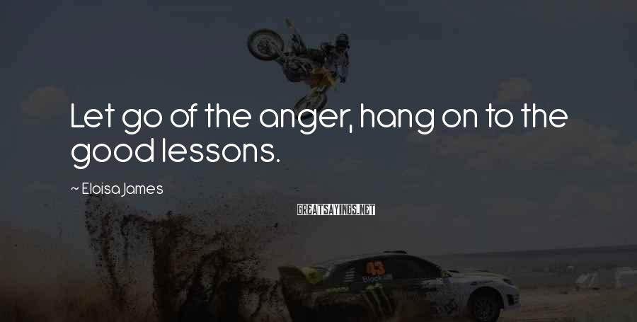 Eloisa James Sayings: Let go of the anger, hang on to the good lessons.