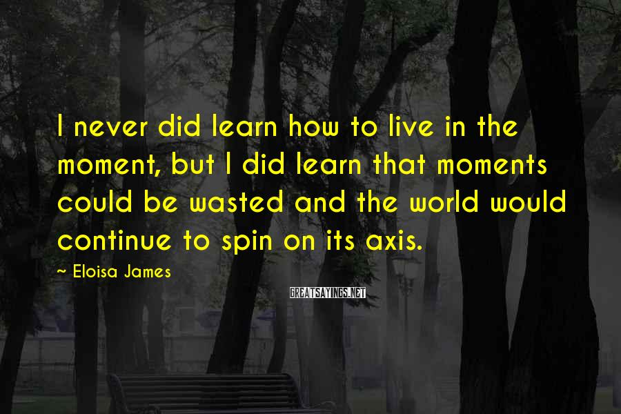Eloisa James Sayings: I never did learn how to live in the moment, but I did learn that
