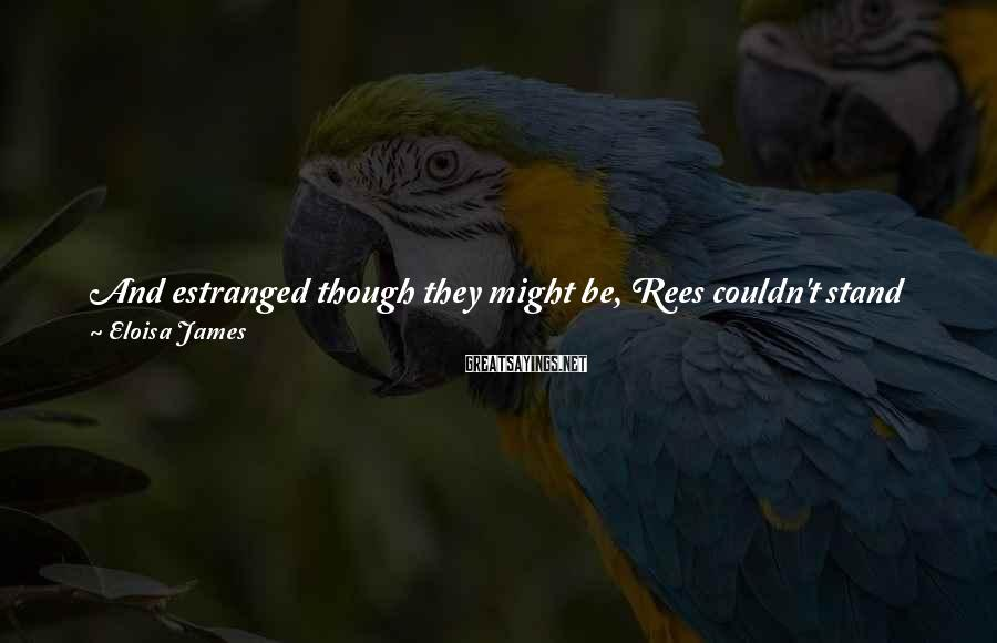 Eloisa James Sayings: And estranged though they might be, Rees couldn't stand the idea that his wife would