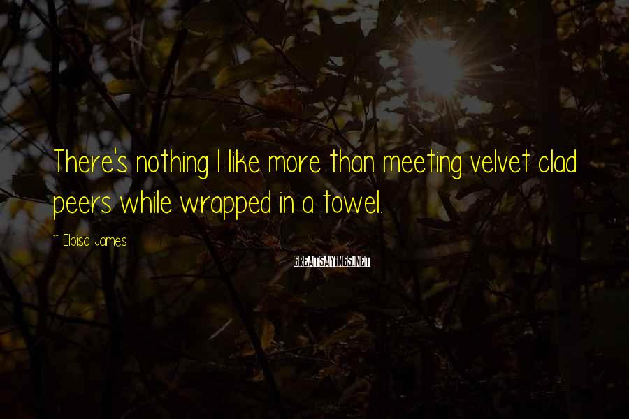 Eloisa James Sayings: There's nothing I like more than meeting velvet clad peers while wrapped in a towel.