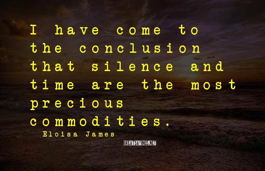 Eloisa James Sayings: I have come to the conclusion that silence and time are the most precious commodities.