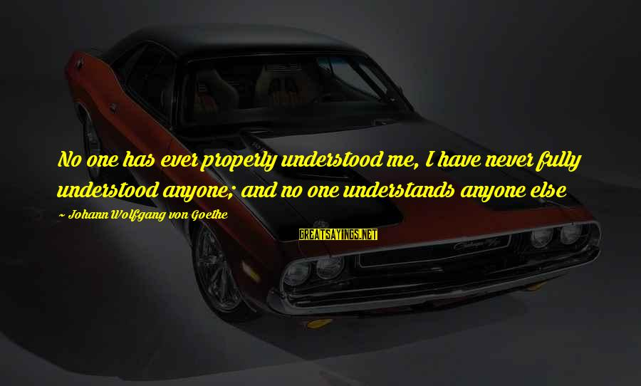 Eloquent Sympathy Sayings By Johann Wolfgang Von Goethe: No one has ever properly understood me, I have never fully understood anyone; and no