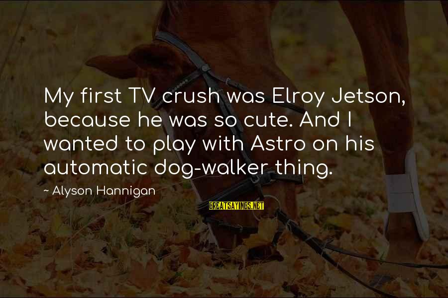 Elroy Jetson Sayings By Alyson Hannigan: My first TV crush was Elroy Jetson, because he was so cute. And I wanted