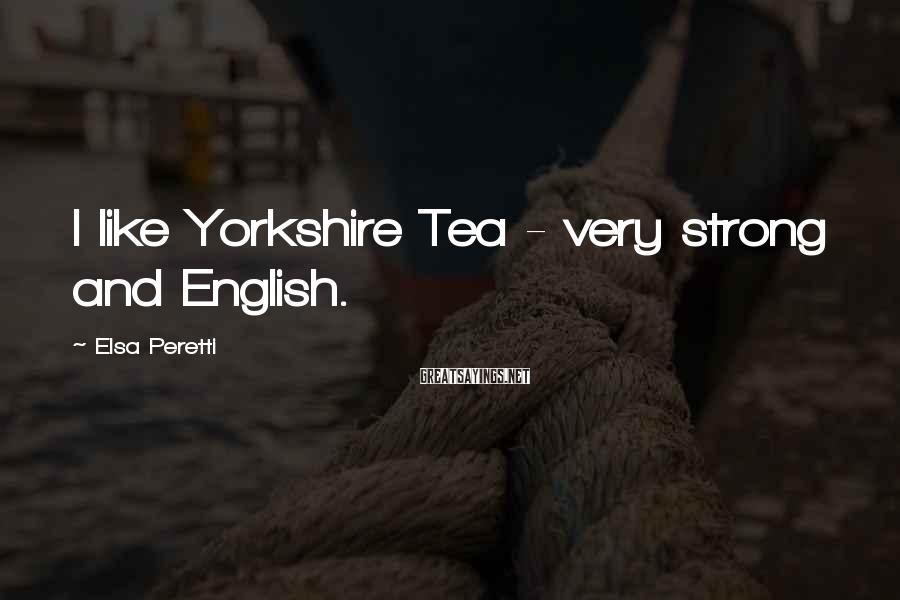 Elsa Peretti Sayings: I like Yorkshire Tea - very strong and English.