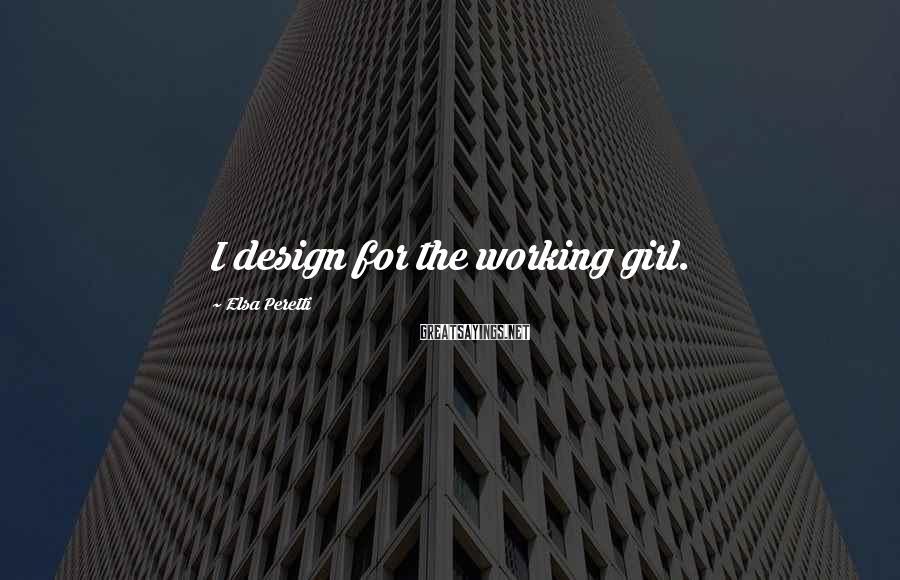 Elsa Peretti Sayings: I design for the working girl.