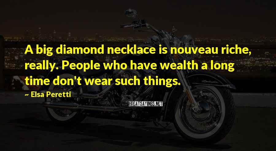 Elsa Peretti Sayings: A big diamond necklace is nouveau riche, really. People who have wealth a long time