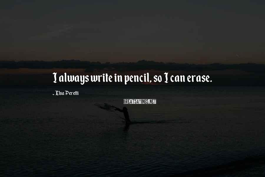 Elsa Peretti Sayings: I always write in pencil, so I can erase.
