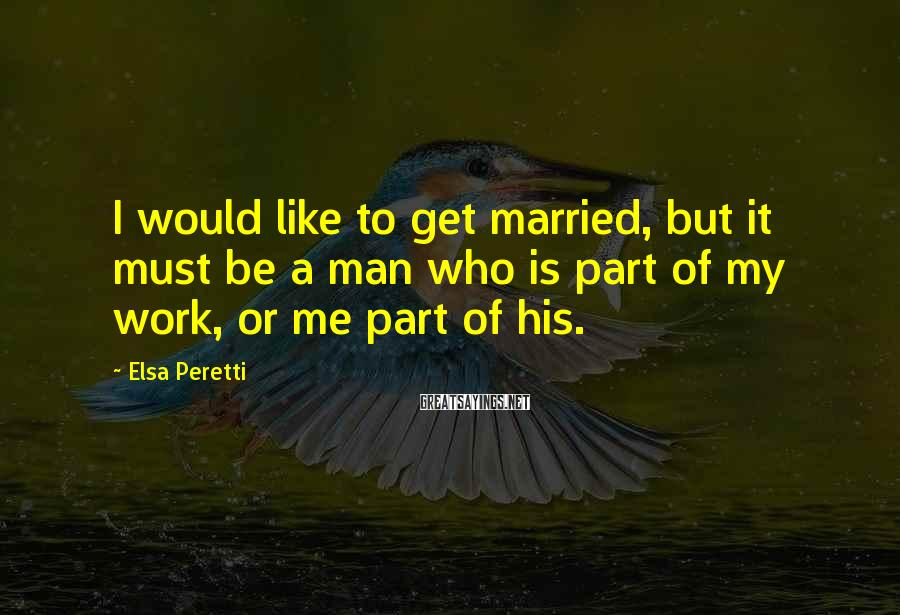 Elsa Peretti Sayings: I would like to get married, but it must be a man who is part