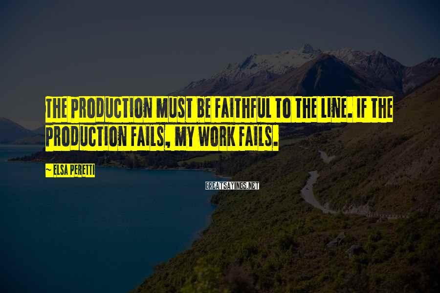Elsa Peretti Sayings: The production must be faithful to the line. If the production fails, my work fails.