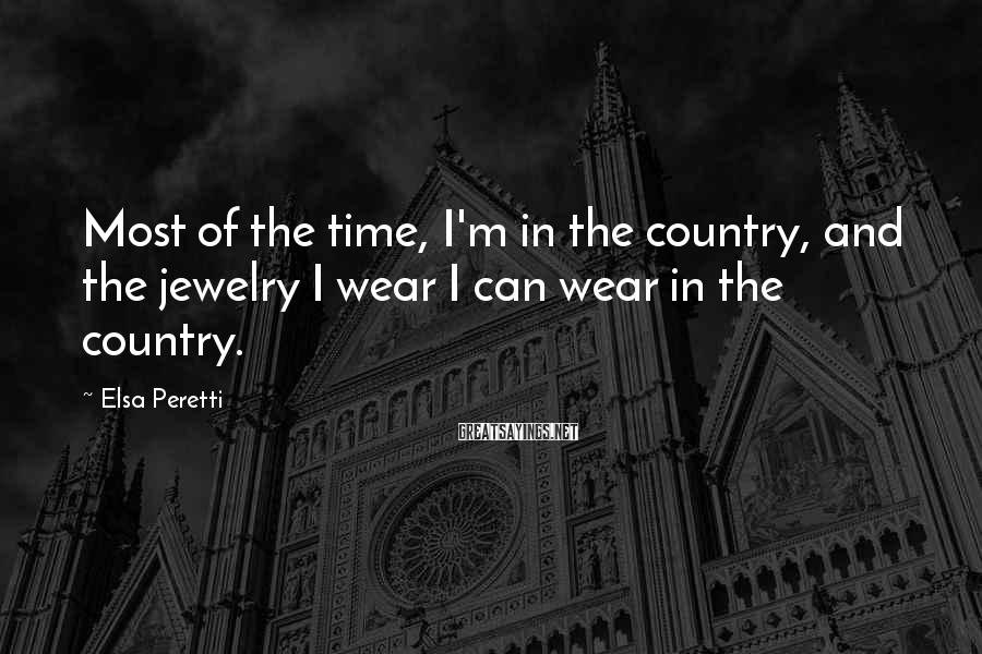 Elsa Peretti Sayings: Most of the time, I'm in the country, and the jewelry I wear I can