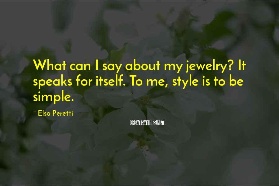 Elsa Peretti Sayings: What can I say about my jewelry? It speaks for itself. To me, style is