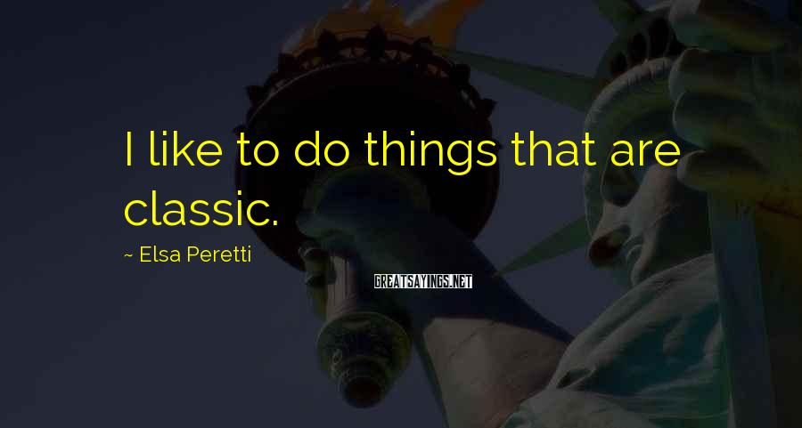 Elsa Peretti Sayings: I like to do things that are classic.