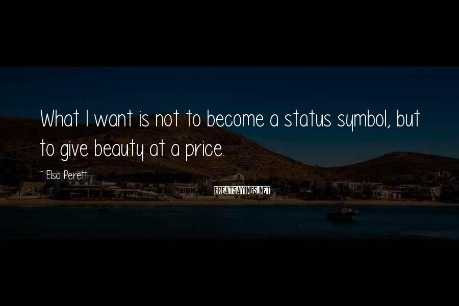 Elsa Peretti Sayings: What I want is not to become a status symbol, but to give beauty at