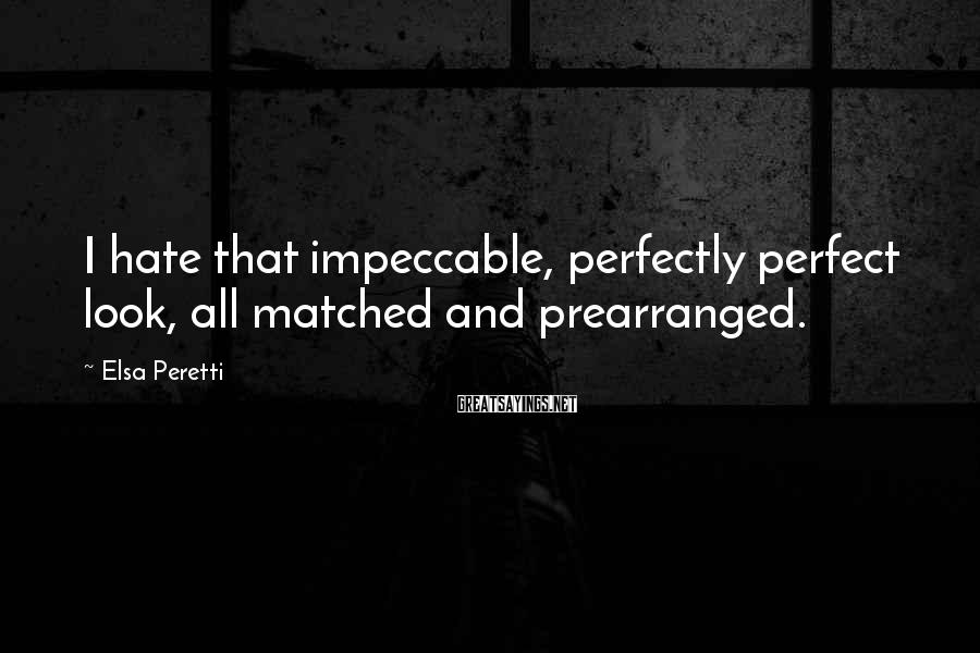 Elsa Peretti Sayings: I hate that impeccable, perfectly perfect look, all matched and prearranged.